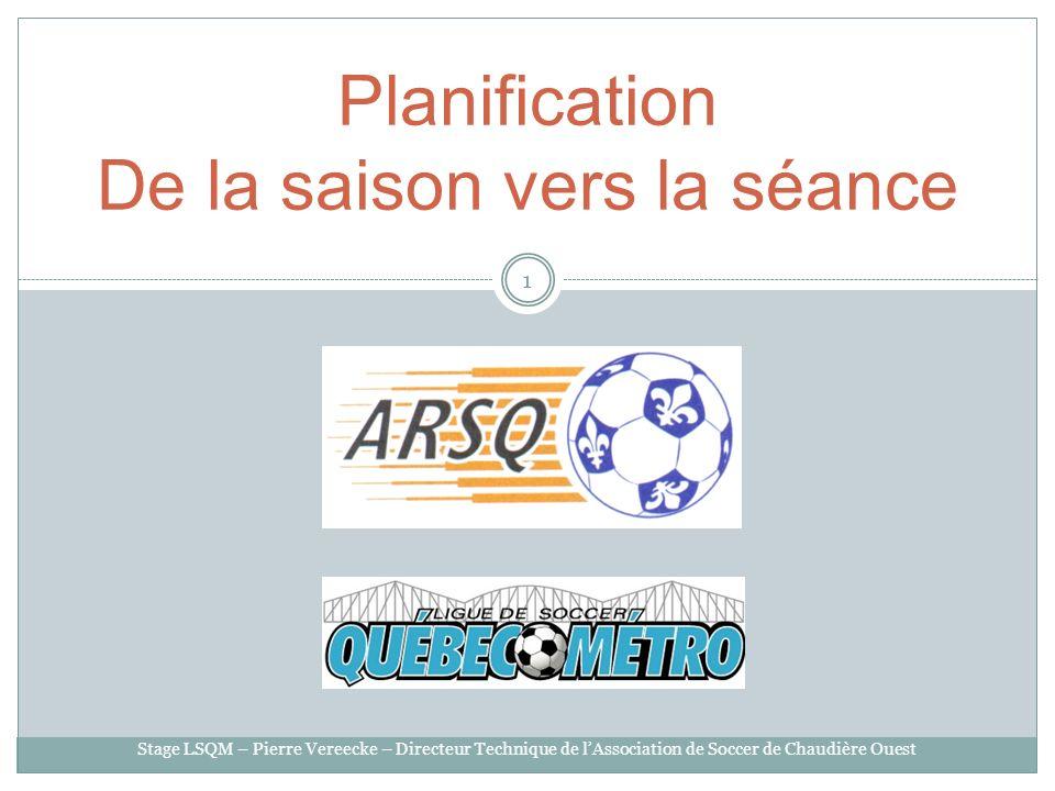 Planification De la saison vers la séance 1 Stage LSQM – Pierre Vereecke – Directeur Technique de lAssociation de Soccer de Chaudière Ouest