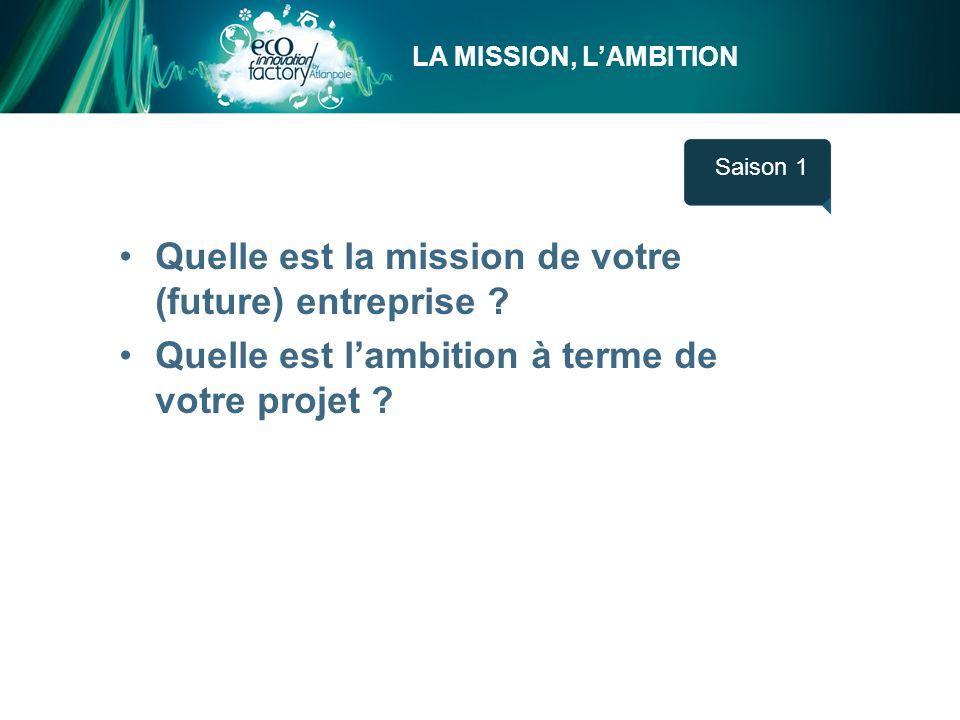 LA MISSION, LAMBITION Saison 1 Quelle est la mission de votre (future) entreprise ? Quelle est lambition à terme de votre projet ?
