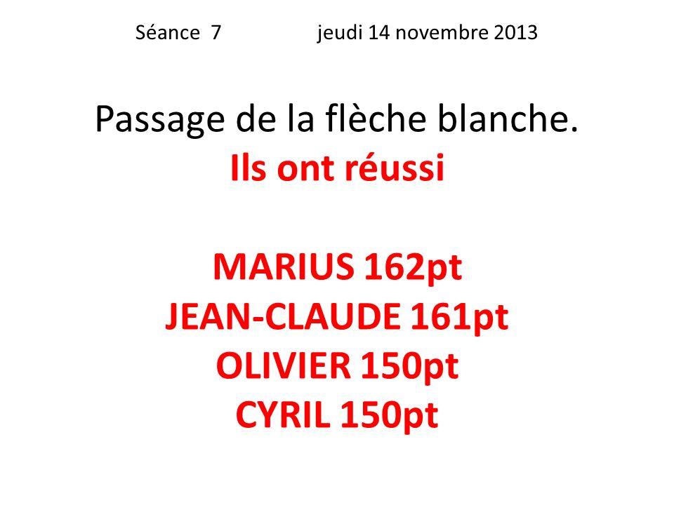 Séance 7 jeudi 14 novembre 2013 Passage de la flèche blanche. Ils ont réussi MARIUS 162pt JEAN-CLAUDE 161pt OLIVIER 150pt CYRIL 150pt