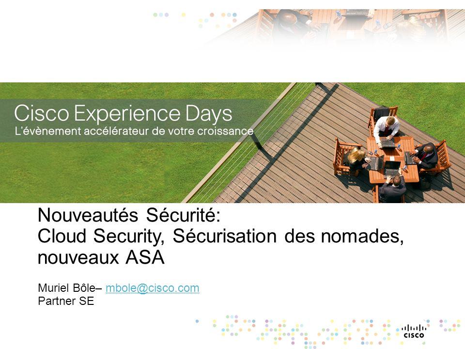Nouveautés Sécurité: Cloud Security, Sécurisation des nomades, nouveaux ASA Muriel Bôle– mbole@cisco.com Partner SEmbole@cisco.com