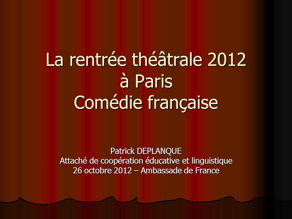La rentrée théâtrale 2012 à Paris Comédie française Patrick DEPLANQUE Attaché de coopération éducative et linguistique 26 octobre 2012 – Ambassade de France