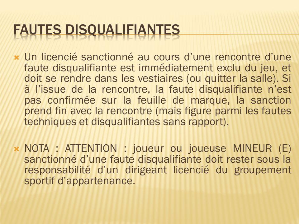 Un licencié sanctionné au cours dune rencontre dune faute disqualifiante est immédiatement exclu du jeu, et doit se rendre dans les vestiaires (ou quitter la salle).