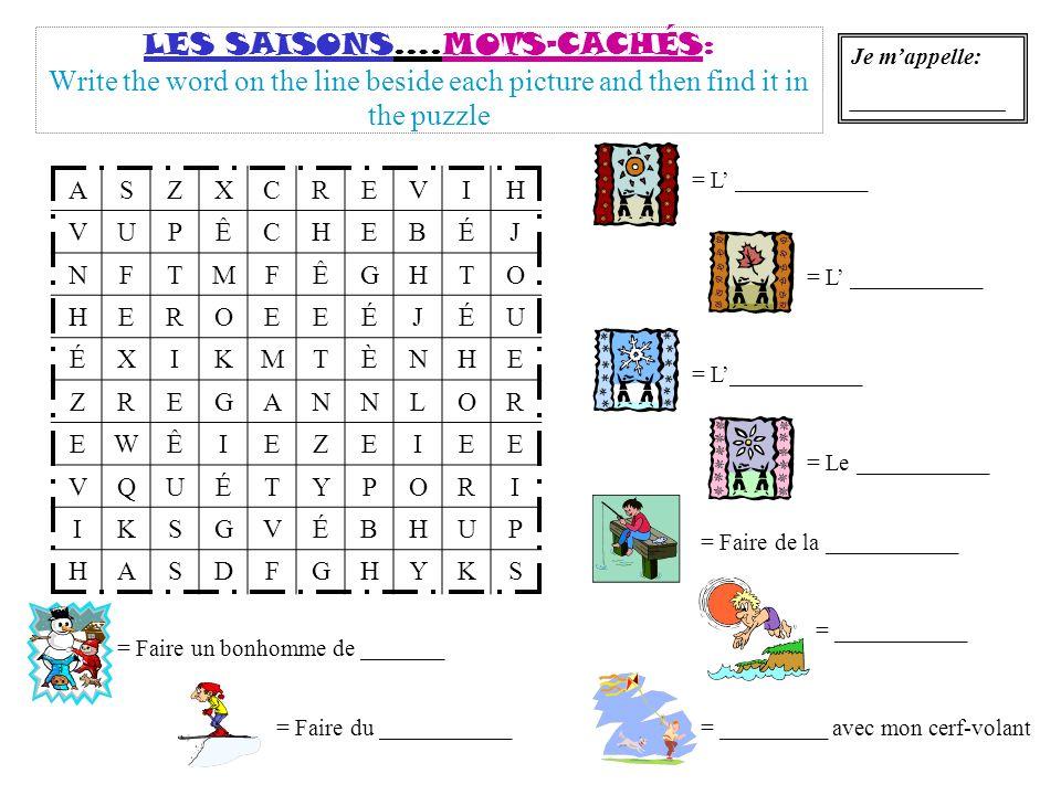LES SAISONS….MOTS-CACHÉS: Write the word on the line beside each picture and then find it in the puzzle ASZXCREVIH VUPÊCHEBÉJ NFTMFÊGHTO HEROEEÉJÉU ÉXIKMTÈNHE ZREGANNLOR EWÊIEZEIEE VQUÉTYPORI IKSGVÉBHUP HASDFGHYKS = L ___________ = Le ___________ = Faire de la ___________ Je mappelle: _____________ = ___________ = _________ avec mon cerf-volant = Faire un bonhomme de _______ = Faire du ___________