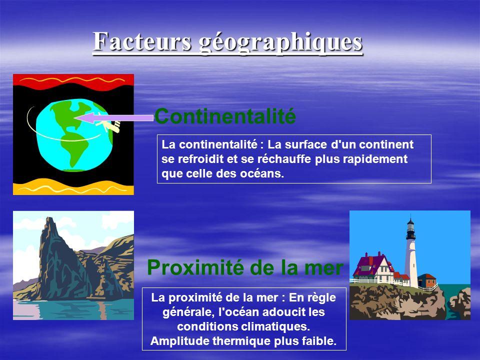 Facteurs géographiques Continentalité Proximité de la mer La continentalité : La surface d'un continent se refroidit et se réchauffe plus rapidement q
