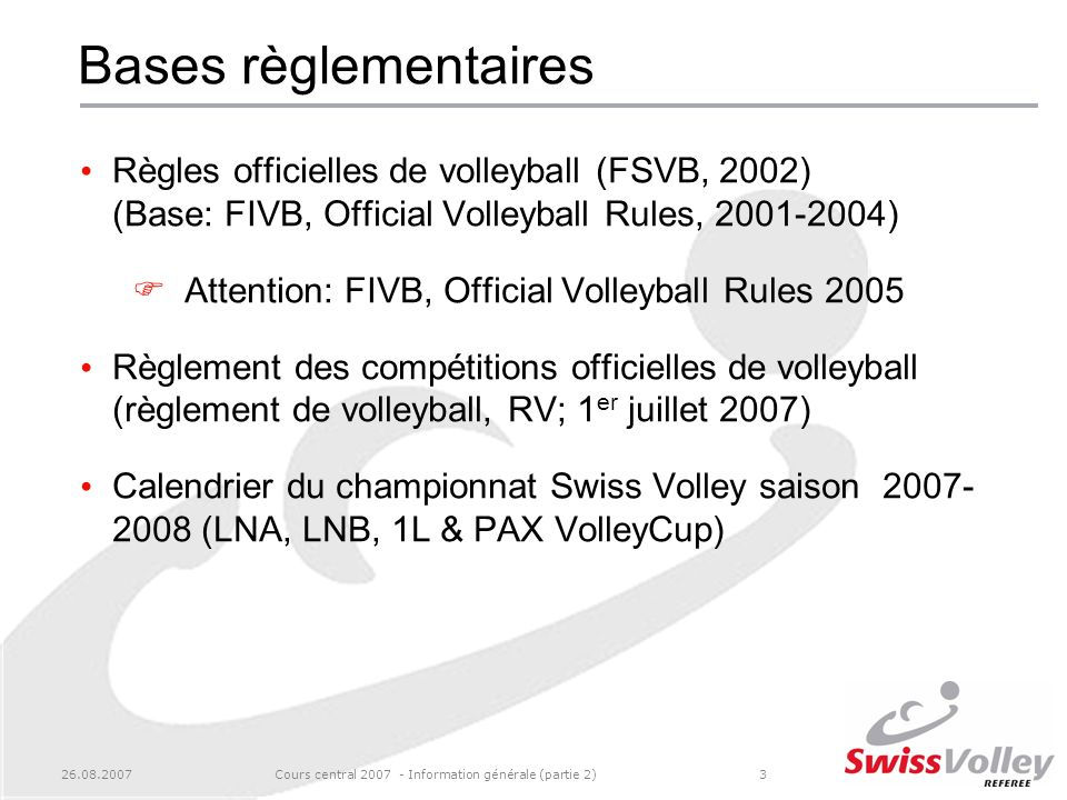 26.08.2007Cours central 2007 - Information générale (partie 2)3 Bases règlementaires Règles officielles de volleyball (FSVB, 2002) (Base: FIVB, Official Volleyball Rules, 2001-2004) Attention: FIVB, Official Volleyball Rules 2005 Règlement des compétitions officielles de volleyball (règlement de volleyball, RV; 1 er juillet 2007) Calendrier du championnat Swiss Volley saison 2007- 2008 (LNA, LNB, 1L & PAX VolleyCup)