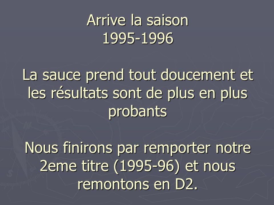 Arrive la saison 1995-1996 La sauce prend tout doucement et les résultats sont de plus en plus probants Nous finirons par remporter notre 2eme titre (1995-96) et nous remontons en D2.