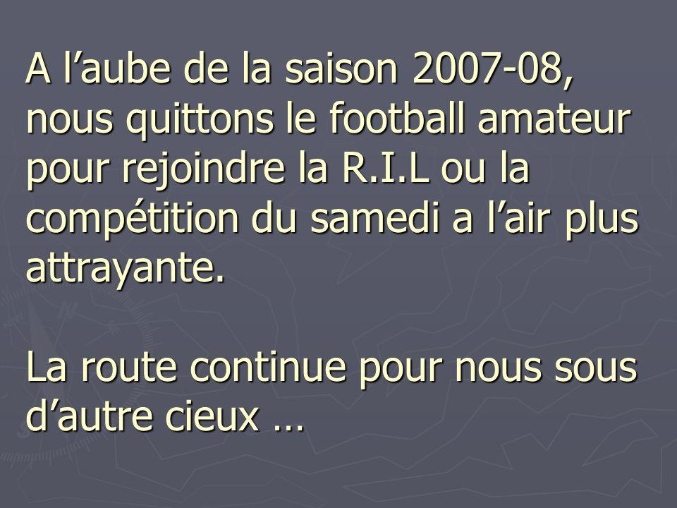 A laube de la saison 2007-08, nous quittons le football amateur pour rejoindre la R.I.L ou la compétition du samedi a lair plus attrayante. La route c