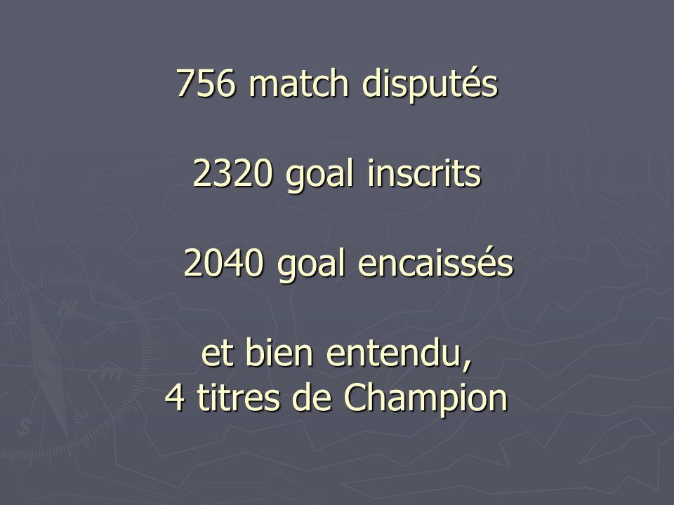 756 match disputés 2320 goal inscrits 2040 goal encaissés et bien entendu, 4 titres de Champion