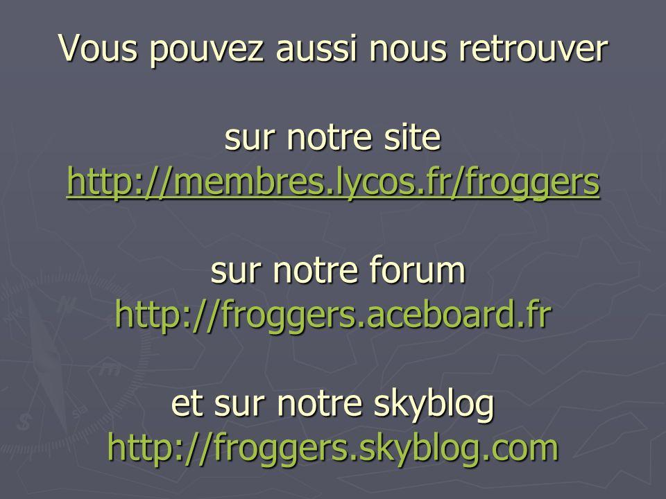 Vous pouvez aussi nous retrouver sur notre site http://membres.lycos.fr/froggers sur notre forum http://froggers.aceboard.fr et sur notre skyblog http://froggers.skyblog.com http://membres.lycos.fr/froggers