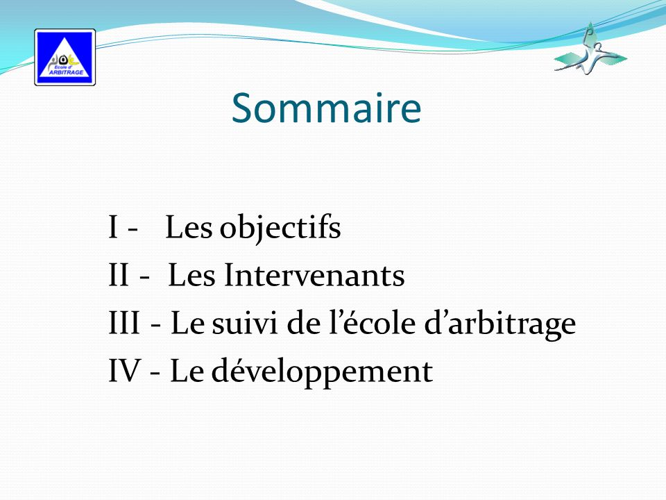 Sommaire I - Les objectifs II - Les Intervenants III - Le suivi de lécole darbitrage IV - Le développement