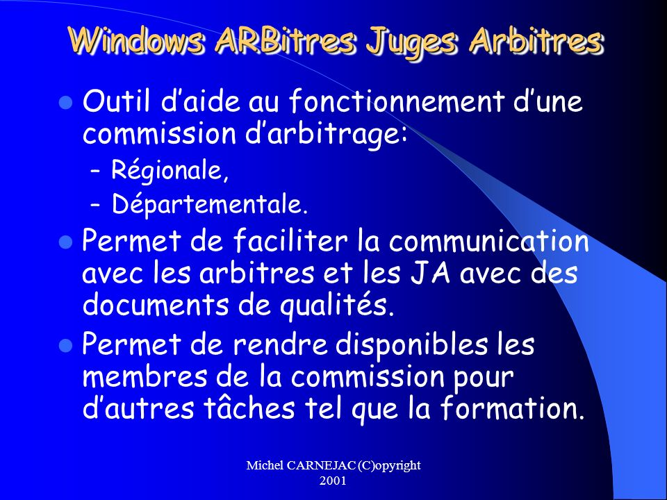 Michel CARNEJAC (C)opyright 2001 Windows ARBitres Juges Arbitres Outil daide au fonctionnement dune commission darbitrage: – Régionale, – Départementa