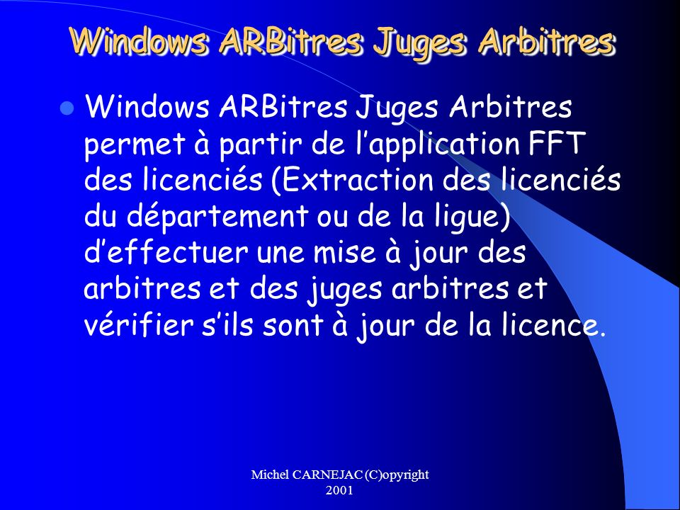 Michel CARNEJAC (C)opyright 2001 Windows ARBitres Juges Arbitres Windows ARBitres Juges Arbitres permet à partir de lapplication FFT des licenciés (Ex