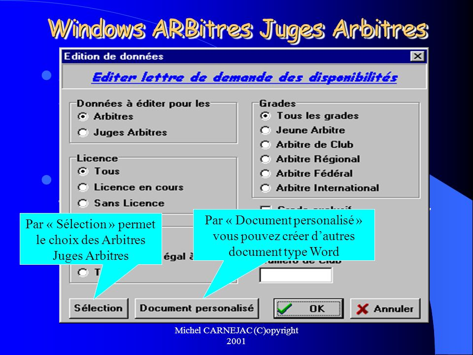 Michel CARNEJAC (C)opyright 2001 Windows ARBitres Juges Arbitres Windows ARBitres Juges Arbitres permet à partir de lapplication FFT des licenciés (Extraction des licenciés du département ou de la ligue) deffectuer une mise à jour des arbitres et des juges arbitres et vérifier sils sont à jour de la licence.