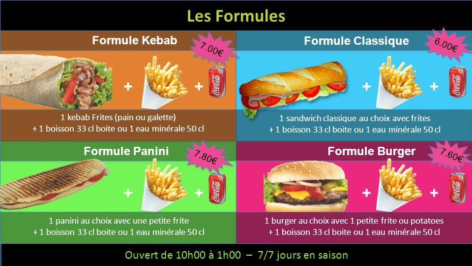 Ouvert de 10h à 1h – 6/7 jours – Fermeture le mercredi Les Formules Formule Kebab Formule Classique 1 kebab Frites (pain ou galette) + 1 boisson 33 cl boite ou 1 eau minérale 50 cl Formule PaniniFormule Burger 1 sandwich classique au choix avec frites + 1 boisson 33 cl boite ou 1 eau minérale 50 cl 1 panini au choix avec une petite frite + 1 boisson 33 cl boite ou 1 eau minérale 50 cl 1 burger au choix avec 1 petite frite ou potatoes + 1 boisson 33 cl boite ou 1 eau minérale 50 cl ++ ++ ++ ++ 7.00 6.00 7.80 7.60 Ouvert de 10h00 à 1h00 – 7/7 jours en saison
