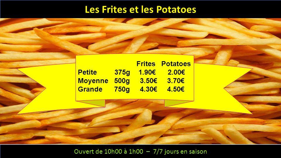 Ouvert de 10h00 à 1h00 – 6/7 jours – Fermeture le mercredi Ouvert de 10h00 à 1h00 – 7/7 jours en saison Les Frites et les Potatoes Frites Potatoes Petite 375g 1.90 2.00 Moyenne 500g 3.50 3.70 Grande 750g 4.30 4.50