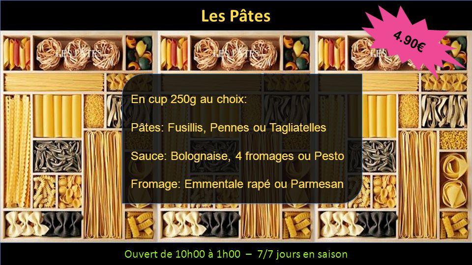 Ouvert de 10h00 à 1h00 – 6/7 jours – Fermeture le mercredi Ouvert de 10h00 à 1h00 – 7/7 jours en saison Les Pâtes 4.90 En cup 250g au choix: Pâtes: Fu