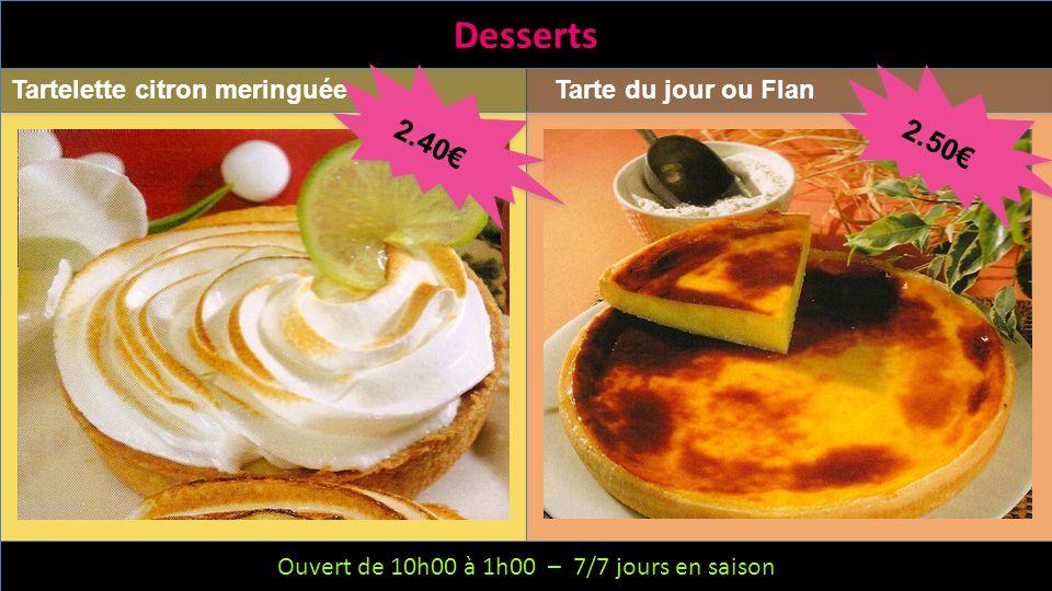 Ouvert de 10h00 à 1h00 – 6/7 jours – Fermeture le mercredi Desserts Tartelette citron meringuéeTarte du jour ou Flan Ouvert de 10h00 à 1h00 – 7/7 jour