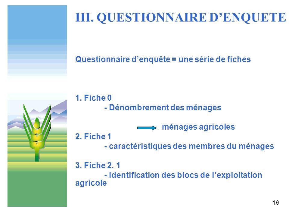 19 III. QUESTIONNAIRE DENQUETE Questionnaire denquête = une série de fiches 1. Fiche 0 - Dénombrement des ménages ménages agricoles 2. Fiche 1 - carac