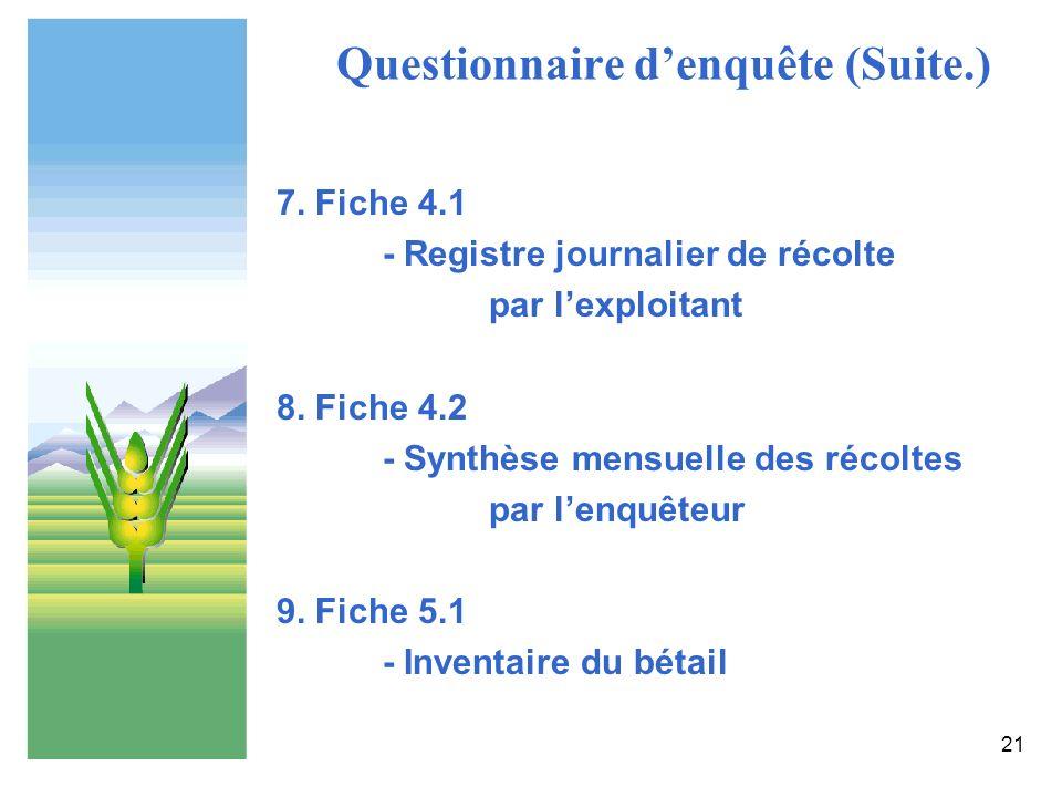21 Questionnaire denquête (Suite.) 7. Fiche 4.1 - Registre journalier de récolte par lexploitant 8. Fiche 4.2 - Synthèse mensuelle des récoltes par le