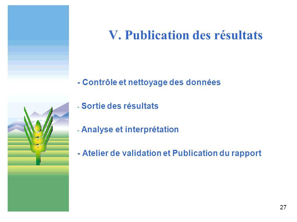 27 V. Publication des résultats - Contrôle et nettoyage des données - Sortie des résultats - Analyse et interprétation - Atelier de validation et Publ