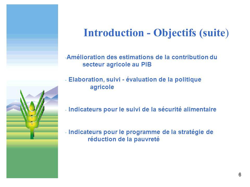 6 Introduction - Objectifs (suite) - Amélioration des estimations de la contribution du secteur agricole au PIB - Elaboration, suivi - évaluation de l
