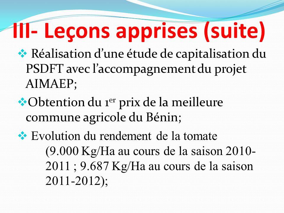 III- Leçons apprises (suite) Réalisation dune étude de capitalisation du PSDFT avec laccompagnement du projet AIMAEP; Obtention du 1 er prix de la meilleure commune agricole du Bénin; Evolution du rendement de la tomate (9.000 Kg/Ha au cours de la saison 2010- 2011 ; 9.687 Kg/Ha au cours de la saison 2011-2012);