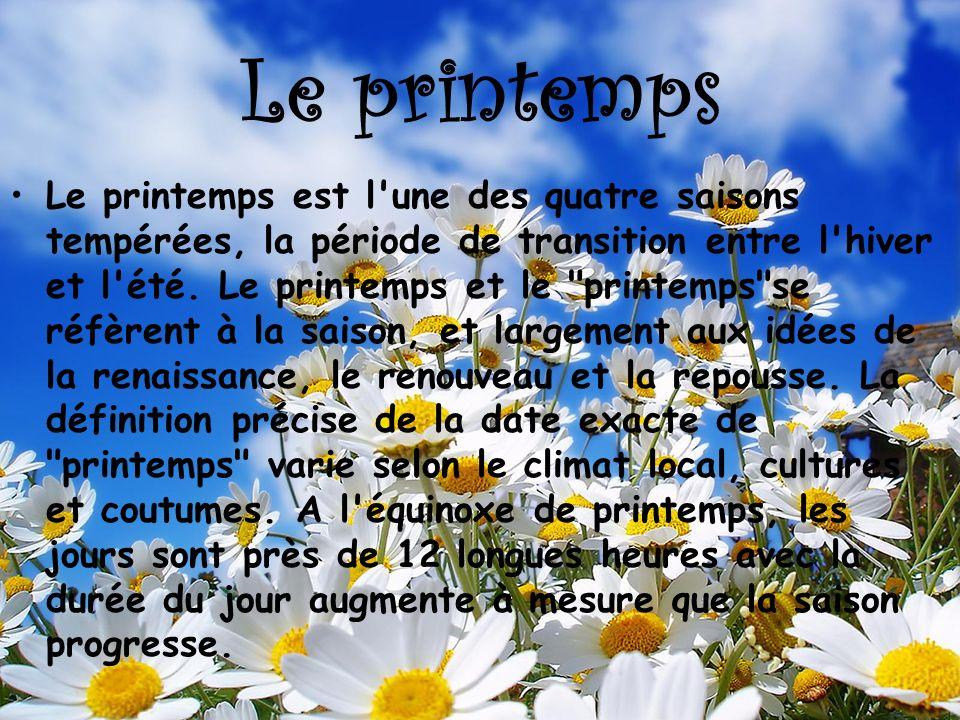 Le printemps Le printemps est l'une des quatre saisons tempérées, la période de transition entre l'hiver et l'été. Le printemps et le