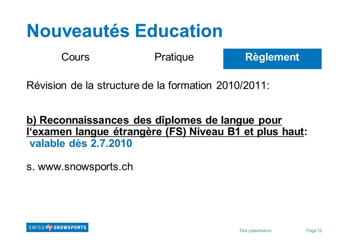 Page 12Titre présentation Nouveautés Education CoursPratiqueRèglement Révision de la structure de la formation 2010/2011: b) Reconnaissances des dîplo
