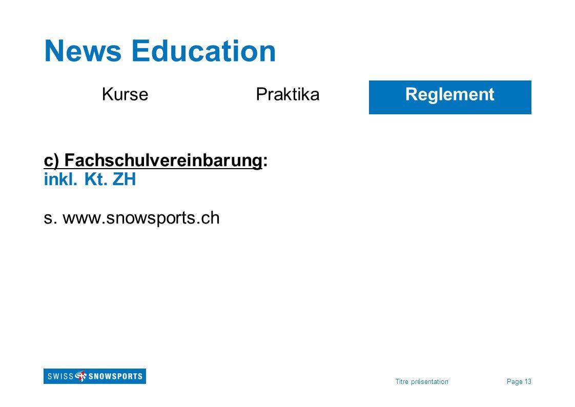 Page 13Titre présentation News Education KursePraktikaReglement c) Fachschulvereinbarung: inkl. Kt. ZH s. www.snowsports.ch