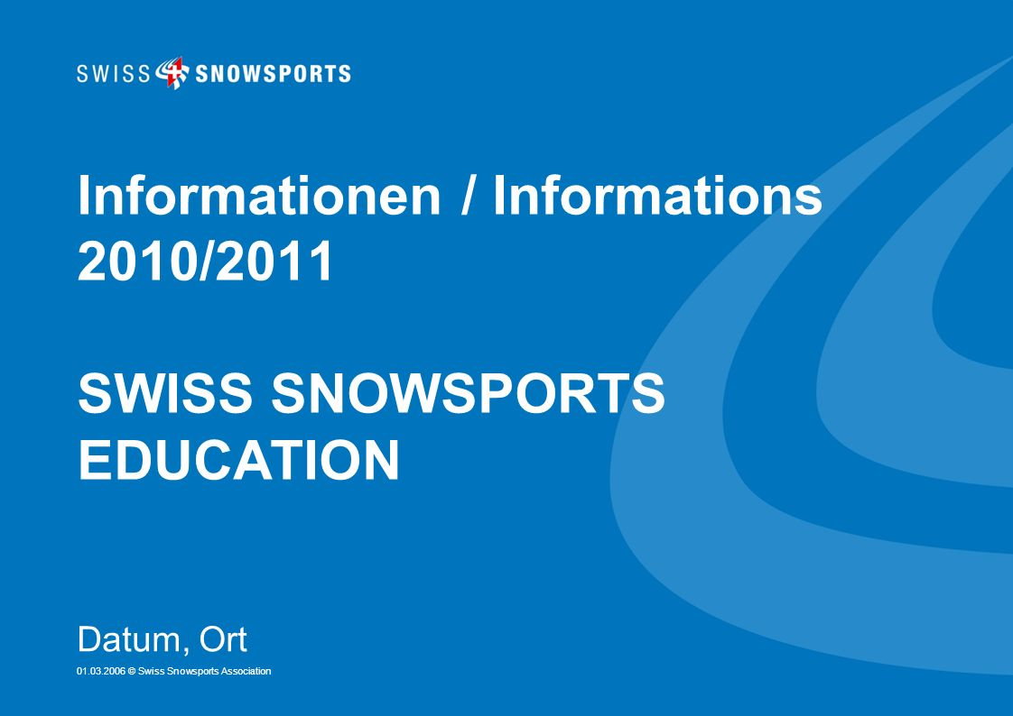 01.03.2006 © Swiss Snowsports Association Informationen / Informations 2010/2011 SWISS SNOWSPORTS EDUCATION Datum, Ort
