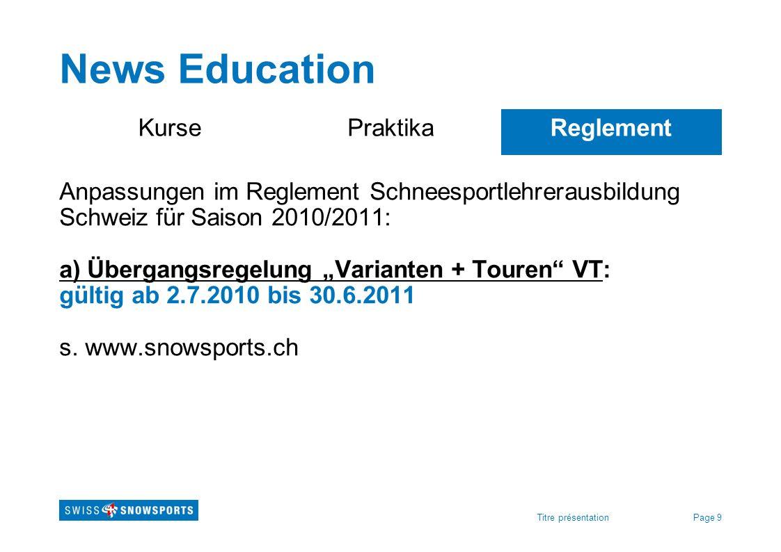 Page 9Titre présentation News Education KursePraktikaReglement Anpassungen im Reglement Schneesportlehrerausbildung Schweiz für Saison 2010/2011: a) Ü