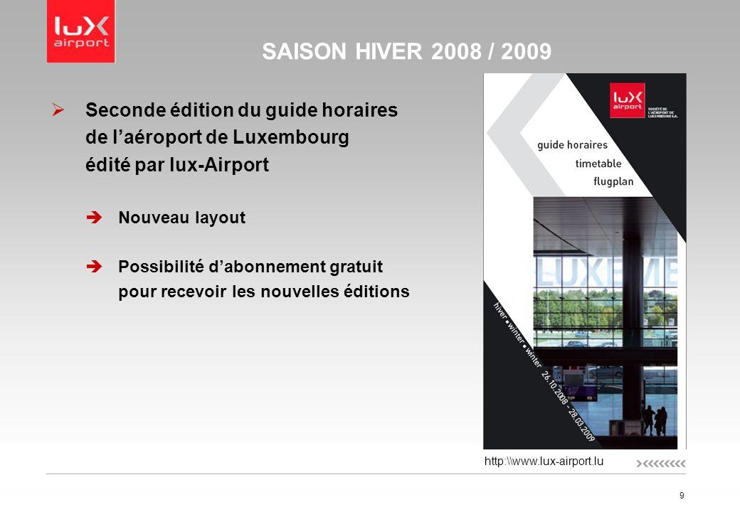 9 SAISON HIVER 2008 / 2009 Seconde édition du guide horaires de laéroport de Luxembourg édité par lux-Airport Nouveau layout Possibilité dabonnement gratuit pour recevoir les nouvelles éditions http:\\www.lux-airport.lu