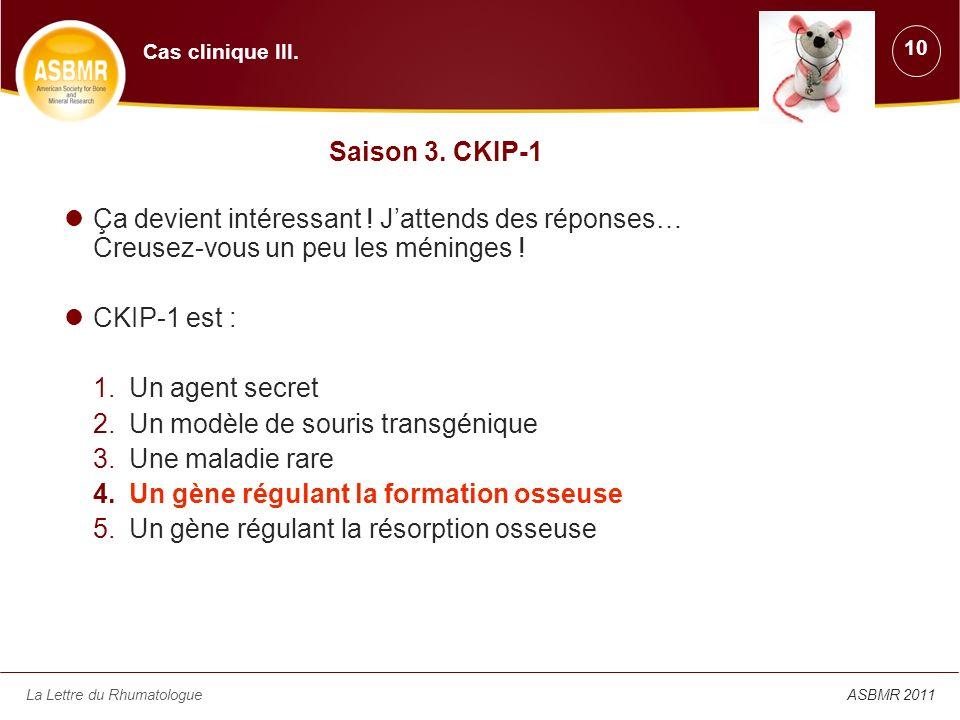 La Lettre du RhumatologueASBMR 2011 Saison 3. CKIP-1 Ça devient intéressant ! Jattends des réponses… Creusez-vous un peu les méninges ! CKIP-1 est : 1