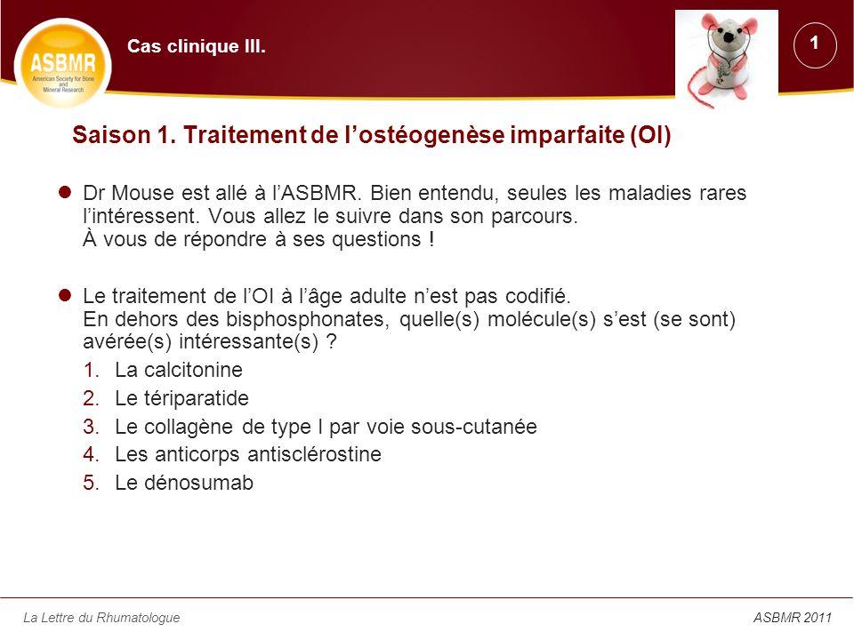 La Lettre du RhumatologueASBMR 2011 Saison 1. Traitement de lostéogenèse imparfaite (OI) Dr Mouse est allé à lASBMR. Bien entendu, seules les maladies