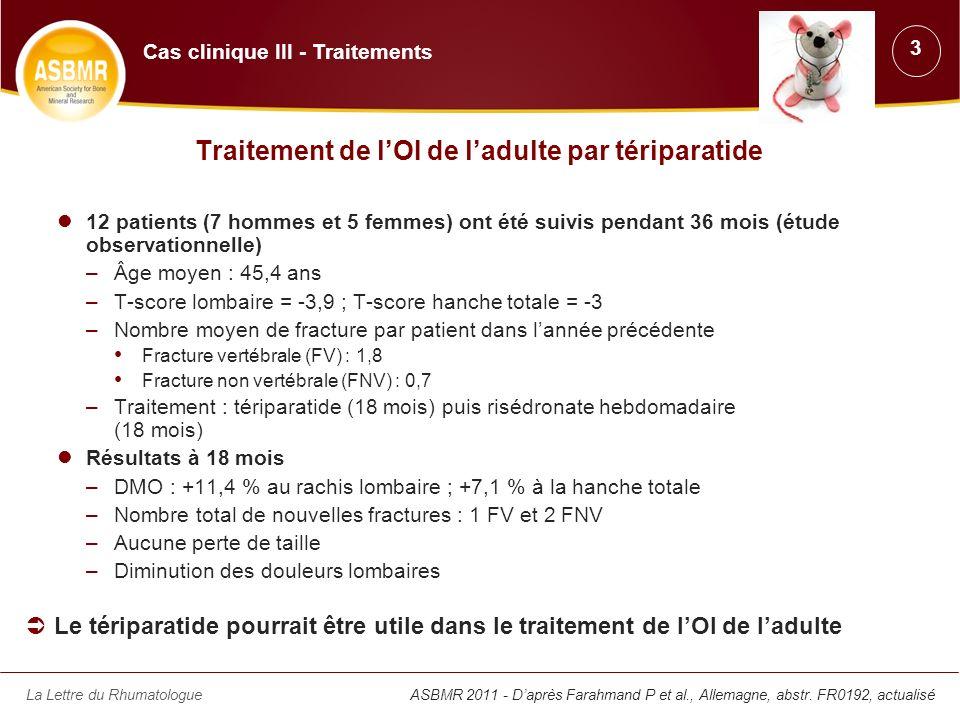 La Lettre du Rhumatologue Diminution des fractures après un traitement par Scl-Ab dans un modèle murin dOI de type III 24 souris OI et 24 souris témoins normales âgées de 7 semaines Traitement : Scl-Ab à 25 mg/kg 2 fois par semaine ou le véhicule de la 7 e à la 10 e semaine de vie ASBMR 2011 - Daprès Devogelaer JP et al., Belgique, abstr.