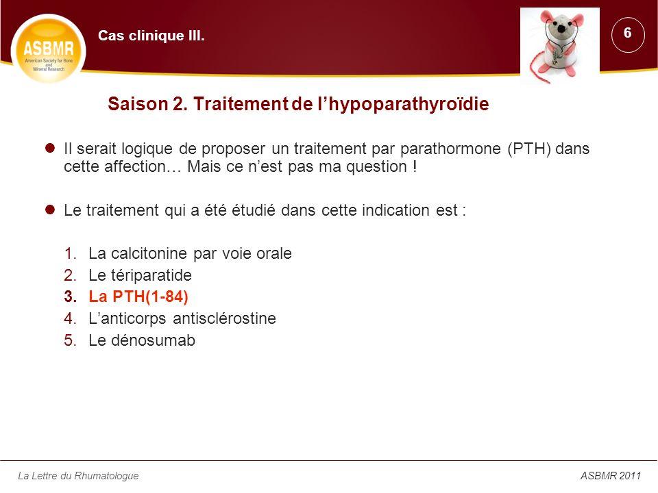 La Lettre du Rhumatologue 4 ans de traitement par PTH(1-84) dans lhypoparathyroïdie Suivi à long terme de 24 patients traités par PTH (1-84), 100 µg/j (s.c.) –6 hommes et 18 femmes (10 non ménopausées), âgés de 50 + 12 ans –Durée de la maladie : 19 + 15 ans –Traitement initial permettant de maintenir une calcémie et une phosphatémie normales malgré une PTH moyenne à 5 + 4 pg/ml (10-64) Calcium : 2,9 + 3,7 g/j (0-9) [médiane : 2,2] 1,25(OH) 2 vitamine D : 0,7 + 1 µg/j (0-3) [médiane : 0,5] Vitamine D (n = 15) : 12 000 + 26 000 UI/j (400-100 000) [médiane : 400] Résultats –Diminution des apports calciques de -38 % –Diminution des apports en 1,25(OH) 2 vitamine D de -43 % et 6 arrêts –Maintien de la calcémie, tendance à la diminution de la calciurie –Diminution de la phosphatémie –Hypercalcémie (n = 9) et hypercalciurie (n = 6) transitoires ASBMR 2011 - Daprès Cusano N et al., États-Unis, abstr.