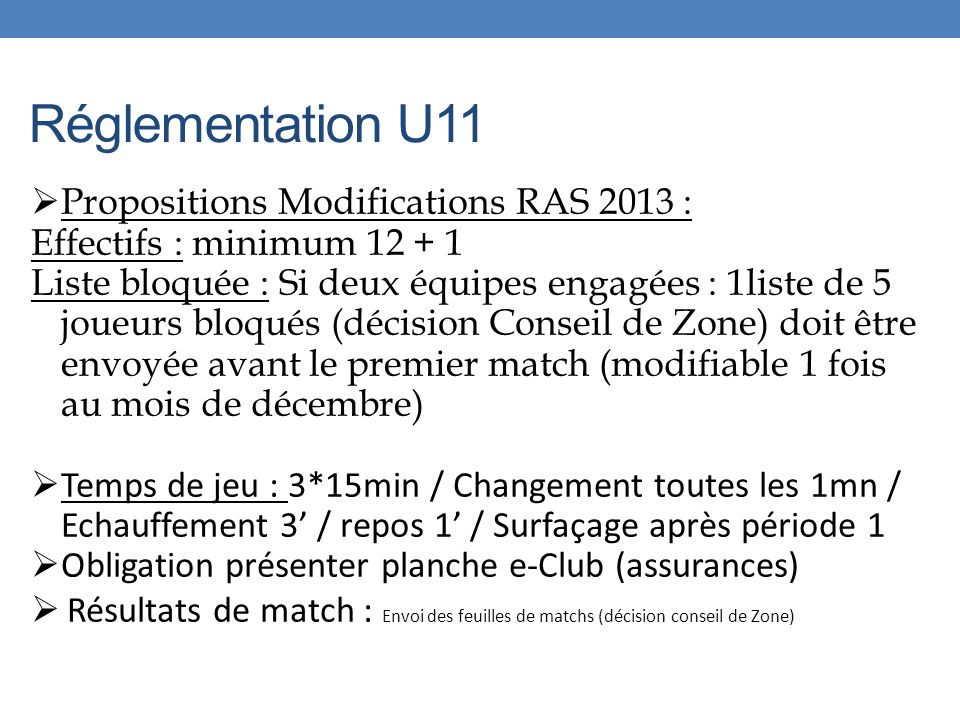 Réglementation U11 Propositions Modifications RAS 2013 : Effectifs : minimum 12 + 1 Liste bloquée : Si deux équipes engagées : 1liste de 5 joueurs bloqués (décision Conseil de Zone) doit être envoyée avant le premier match (modifiable 1 fois au mois de décembre) Temps de jeu : 3*15min / Changement toutes les 1mn / Echauffement 3 / repos 1 / Surfaçage après période 1 Obligation présenter planche e-Club (assurances) Résultats de match : Envoi des feuilles de matchs (décision conseil de Zone)