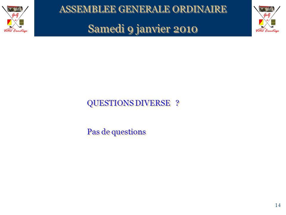 14 ASSEMBLEE GENERALE ORDINAIRE Samedi 9 janvier 2010 ASSEMBLEE GENERALE ORDINAIRE Samedi 9 janvier 2010 QUESTIONS DIVERSE ? Pas de questions QUESTION