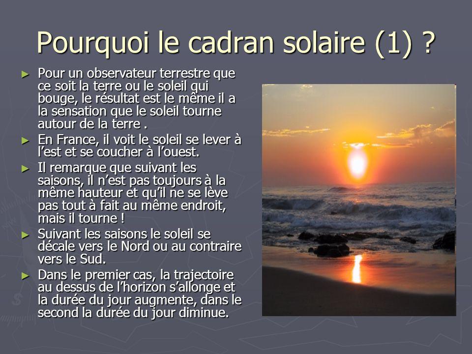 Pourquoi le cadran solaire (1) ? Pour un observateur terrestre que ce soit la terre ou le soleil qui bouge, le résultat est le même il a la sensation