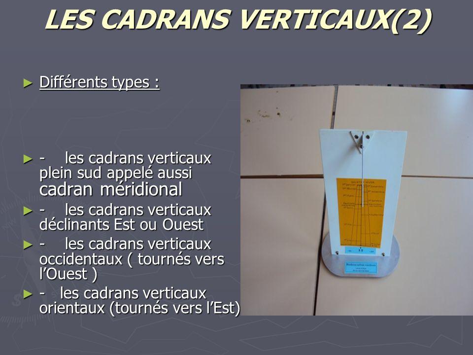 LES CADRANS VERTICAUX(2) Différents types : Différents types : - les cadrans verticaux plein sud appelé aussi cadran méridional - les cadrans verticaux plein sud appelé aussi cadran méridional - les cadrans verticaux déclinants Est ou Ouest - les cadrans verticaux déclinants Est ou Ouest - les cadrans verticaux occidentaux ( tournés vers lOuest ) - les cadrans verticaux occidentaux ( tournés vers lOuest ) - les cadrans verticaux orientaux (tournés vers lEst) - les cadrans verticaux orientaux (tournés vers lEst)