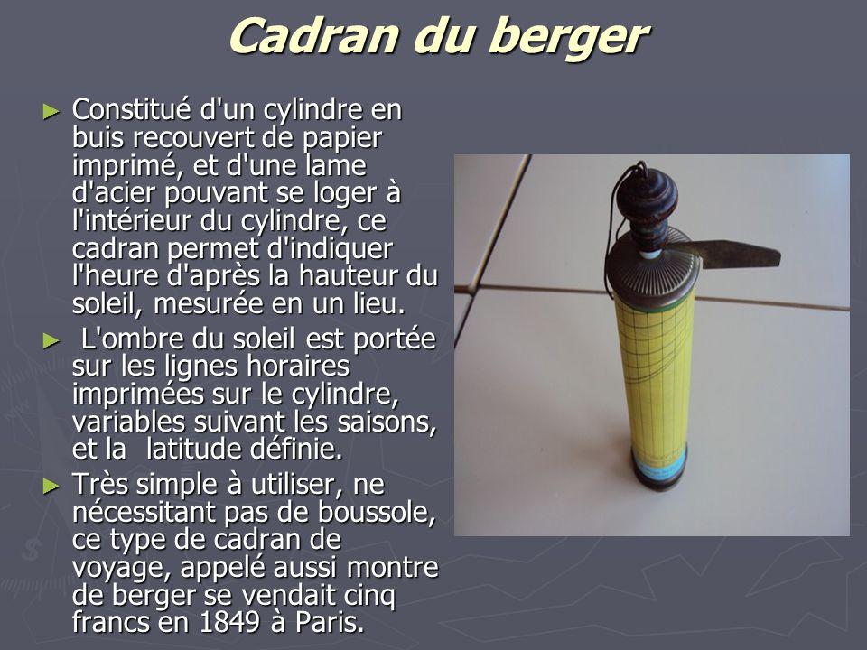 Cadran du berger Constitué d un cylindre en buis recouvert de papier imprimé, et d une lame d acier pouvant se loger à l intérieur du cylindre, ce cadran permet d indiquer l heure d après la hauteur du soleil, mesurée en un lieu.
