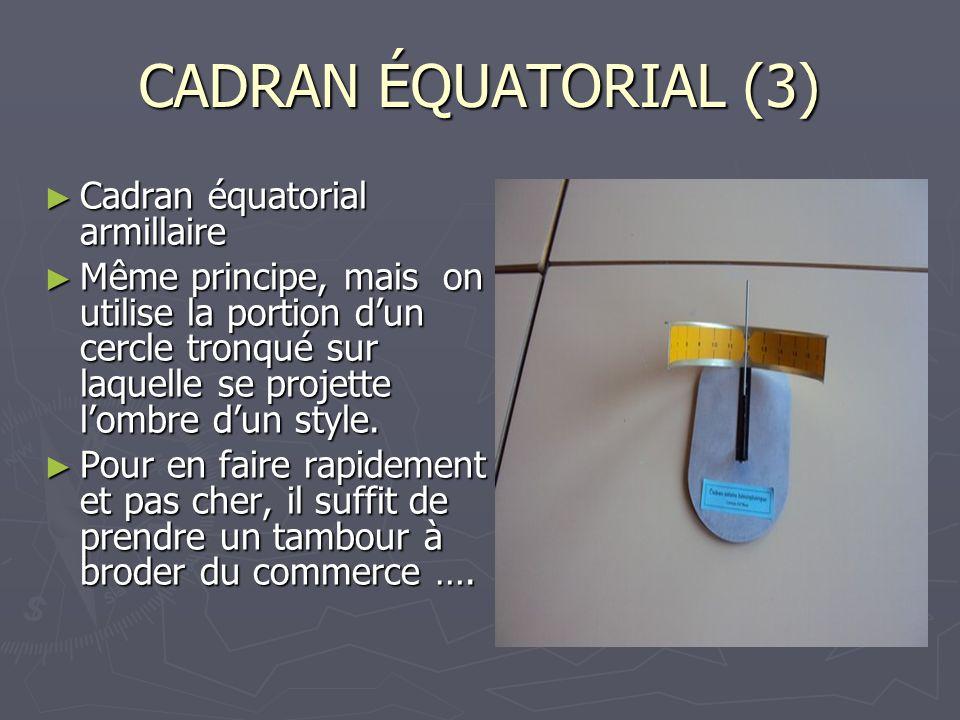 CADRAN ÉQUATORIAL (3) Cadran équatorial armillaire Cadran équatorial armillaire Même principe, mais on utilise la portion dun cercle tronqué sur laque