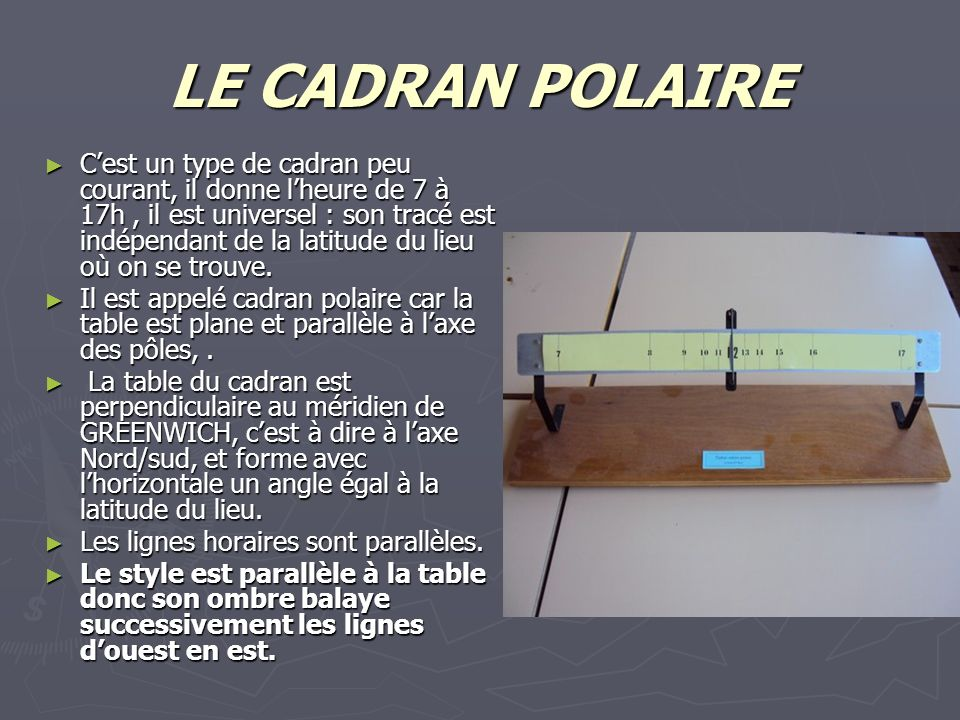 LE CADRAN POLAIRE Cest un type de cadran peu courant, il donne lheure de 7 à 17h, il est universel : son tracé est indépendant de la latitude du lieu où on se trouve.