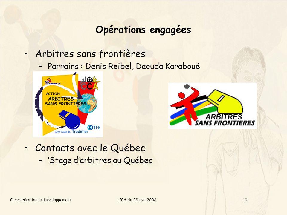 CCA du 23 mai 2008Communication et Développement10 Opérations engagées Arbitres sans frontières –Parrains : Denis Reibel, Daouda Karaboué Contacts avec le Québec –Stage darbitres au Québec