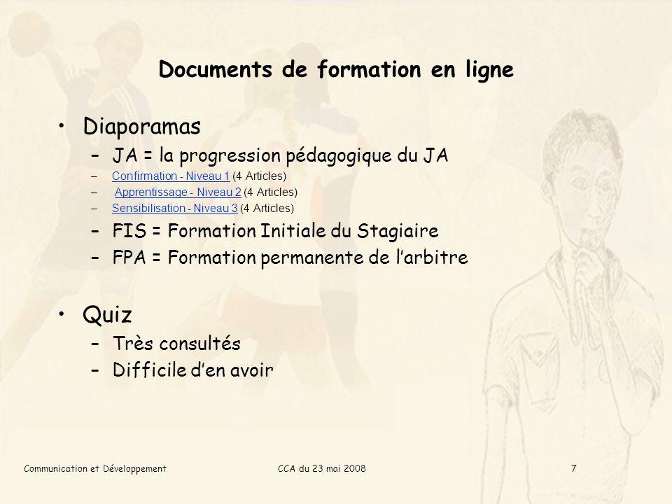 CCA du 23 mai 2008Communication et Développement7 Documents de formation en ligne Diaporamas –JA = la progression pédagogique du JA –Confirmation - Niveau 1 (4 Articles)Confirmation - Niveau 1 – Apprentissage - Niveau 2 (4 Articles)Apprentissage - Niveau 2 –Sensibilisation - Niveau 3 (4 Articles)Sensibilisation - Niveau 3 –FIS = Formation Initiale du Stagiaire –FPA = Formation permanente de larbitre Quiz –Très consultés –Difficile den avoir