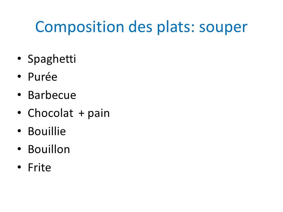 Composition des plats: souper Spaghetti Purée Barbecue Chocolat + pain Bouillie Bouillon Frite
