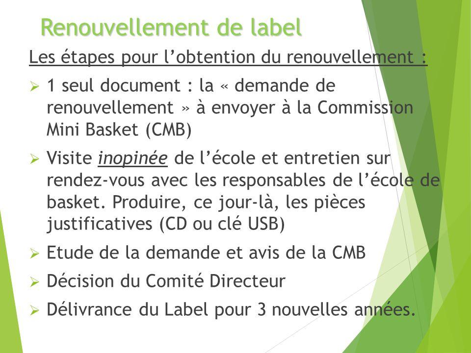 Renouvellement de label Les étapes pour lobtention du renouvellement : 1 seul document : la « demande de renouvellement » à envoyer à la Commission Mini Basket (CMB) Visite inopinée de lécole et entretien sur rendez-vous avec les responsables de lécole de basket.