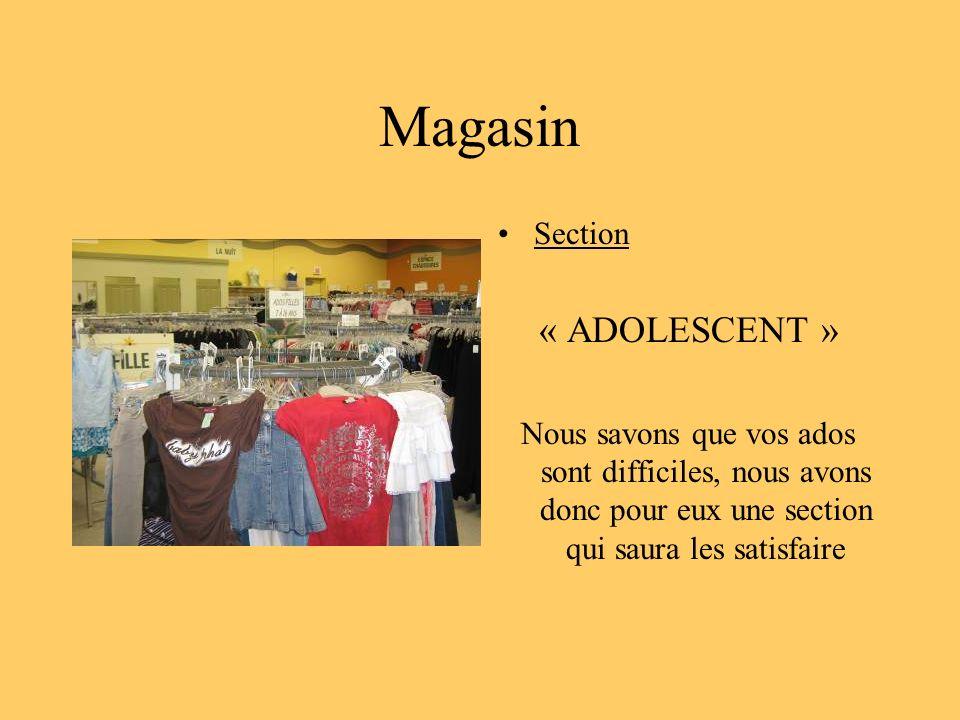 Magasin Section « ADOLESCENT » Nous savons que vos ados sont difficiles, nous avons donc pour eux une section qui saura les satisfaire