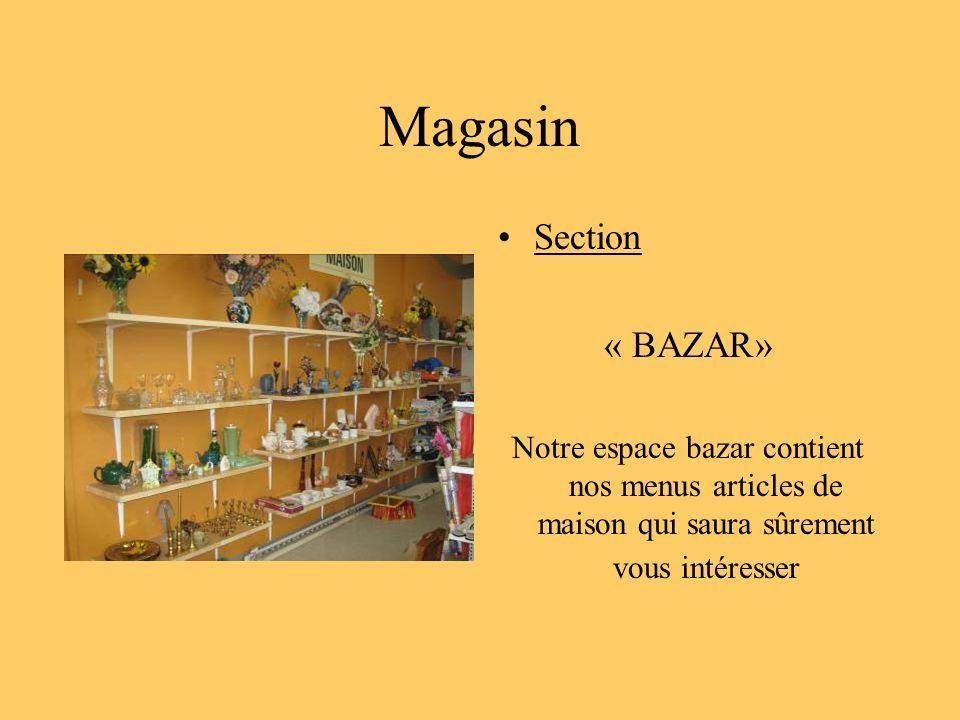 Magasin Section « BAZAR» Notre espace bazar contient nos menus articles de maison qui saura sûrement vous intéresser