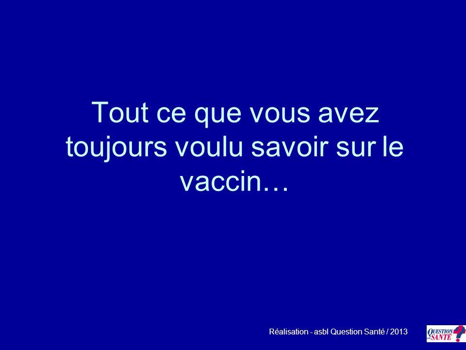 Tout ce que vous avez toujours voulu savoir sur le vaccin… Réalisation - asbl Question Santé / 2013